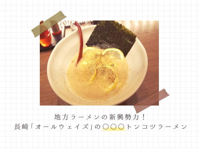 地方ラーメンの新興勢力!長崎「オールウェイズ」の人気メニューはレモン載せ!